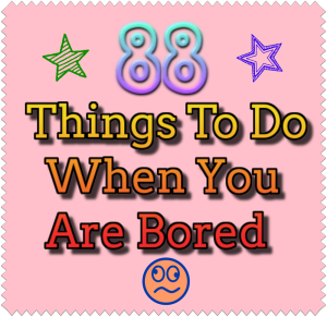 88 Things To Do When You Are Bored